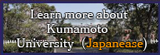 Learn more about Kumamoto University (Japanese)